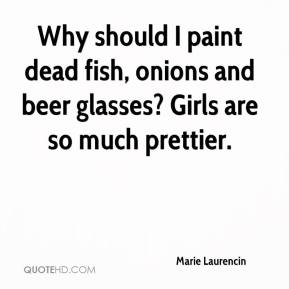 Marie Laurencin - Why should I paint dead fish, onions and beer glasses? Girls are so much prettier.