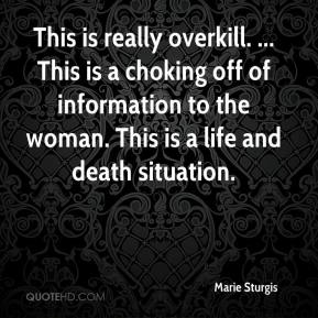 Marie Sturgis  - This is really overkill. ... This is a choking off of information to the woman. This is a life and death situation.