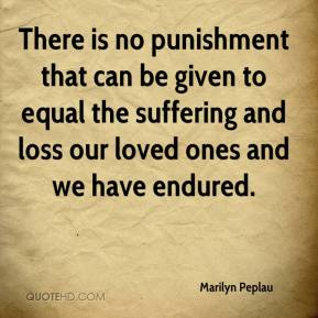 Marilyn Peplau  - There is no punishment that can be given to equal the suffering and loss our loved ones and we have endured.