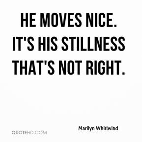 Marilyn Whirlwind  - He moves nice. It's his stillness that's not right.