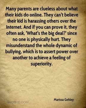 Marissa Gehley  - Many parents are clueless about what their kids do online. They can't believe their kid is harassing others over the Internet. And if you can prove it, they often ask, 'What's the big deal?' since no one is physically hurt. They misunderstand the whole dynamic of bullying, which is to assert power over another to achieve a feeling of superiority.