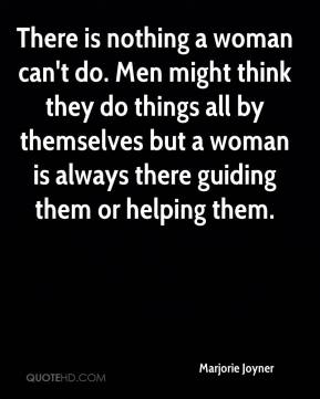 Marjorie Joyner - There is nothing a woman can't do. Men might think they do things all by themselves but a woman is always there guiding them or helping them.