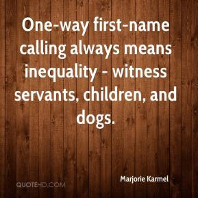 Marjorie Karmel  - One-way first-name calling always means inequality - witness servants, children, and dogs.
