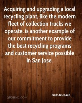 Mark Arsenault  - Acquiring and upgrading a local recycling plant, like the modern fleet of collection trucks we operate, is another example of our commitment to provide the best recycling programs and customer service possible in San Jose.