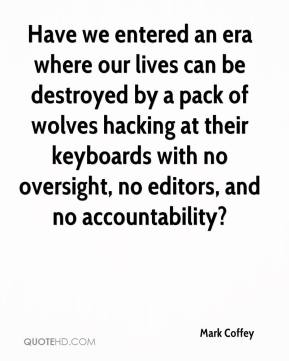 Mark Coffey  - Have we entered an era where our lives can be destroyed by a pack of wolves hacking at their keyboards with no oversight, no editors, and no accountability?