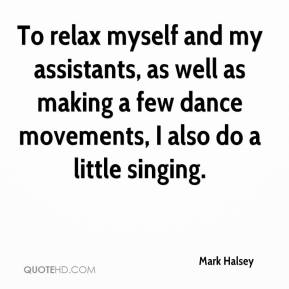 Mark Halsey  - To relax myself and my assistants, as well as making a few dance movements, I also do a little singing.