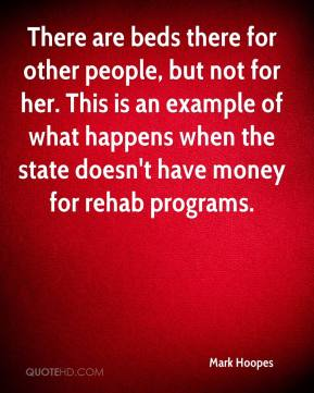 Mark Hoopes  - There are beds there for other people, but not for her. This is an example of what happens when the state doesn't have money for rehab programs.