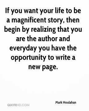 Mark Houlahan  - If you want your life to be a magnificent story, then begin by realizing that you are the author and everyday you have the opportunity to write a new page.