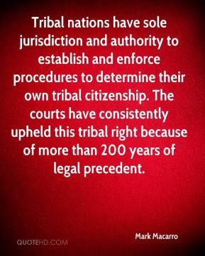 Mark Macarro  - Tribal nations have sole jurisdiction and authority to establish and enforce procedures to determine their own tribal citizenship. The courts have consistently upheld this tribal right because of more than 200 years of legal precedent.