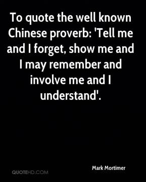 Mark Mortimer  - To quote the well known Chinese proverb: 'Tell me and I forget, show me and I may remember and involve me and I understand'.