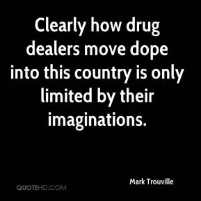 Mark Trouville  - Clearly how drug dealers move dope into this country is only limited by their imaginations.