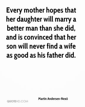 Every mother hopes that her daughter will marry a better man than she did, and is convinced that her son will never find a wife as good as his father did.
