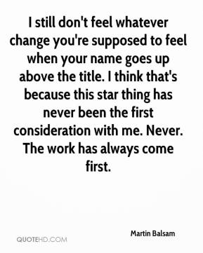 Martin Balsam  - I still don't feel whatever change you're supposed to feel when your name goes up above the title. I think that's because this star thing has never been the first consideration with me. Never. The work has always come first.