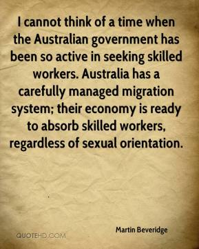 Martin Beveridge  - I cannot think of a time when the Australian government has been so active in seeking skilled workers. Australia has a carefully managed migration system; their economy is ready to absorb skilled workers, regardless of sexual orientation.