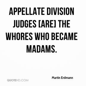 Martin Erdmann  - Appellate Division judges [are] the whores who became madams.