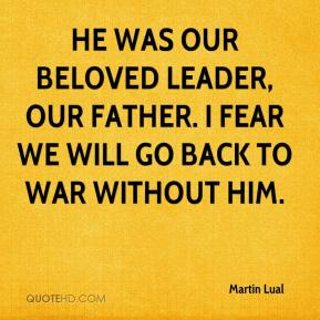 Martin Lual  - He was our beloved leader, our father. I fear we will go back to war without him.