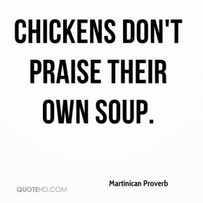 Martinican Proverb  - Chickens don't praise their own soup.