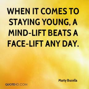 Marty Bucella  - When it comes to staying young, a mind-lift beats a face-lift any day.