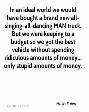Martyn Maisey  - In an ideal world we would have bought a brand new all-singing-all-dancing MAN truck. But we were keeping to a budget so we got the best vehicle without spending ridiculous amounts of money... only stupid amounts of money.
