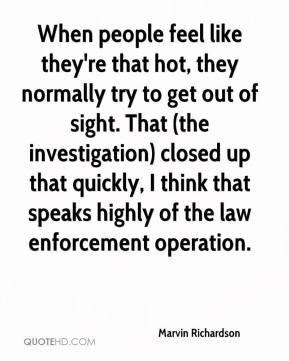Marvin Richardson  - When people feel like they're that hot, they normally try to get out of sight. That (the investigation) closed up that quickly, I think that speaks highly of the law enforcement operation.