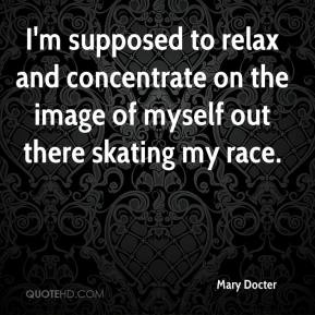 Mary Docter - I'm supposed to relax and concentrate on the image of myself out there skating my race.