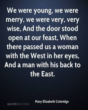 Mary Elizabeth Coleridge - We were young, we were merry, we were very, very wise, And the door stood open at our feast, When there passed us a woman with the West in her eyes, And a man with his back to the East.
