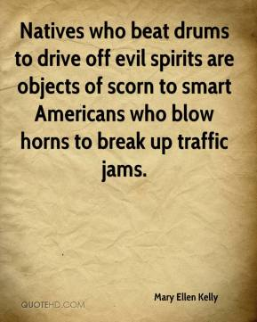 Mary Ellen Kelly  - Natives who beat drums to drive off evil spirits are objects of scorn to smart Americans who blow horns to break up traffic jams.