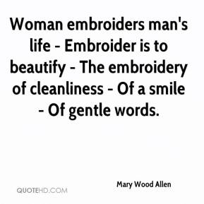 Mary Wood Allen  - Woman embroiders man's life - Embroider is to beautify - The embroidery of cleanliness - Of a smile - Of gentle words.