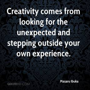 Masaru Ibuka - Creativity comes from looking for the unexpected and stepping outside your own experience.