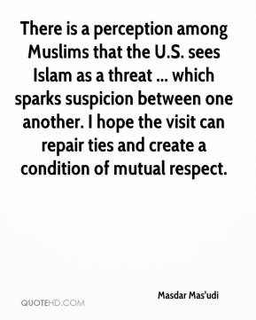 Masdar Mas'udi  - There is a perception among Muslims that the U.S. sees Islam as a threat ... which sparks suspicion between one another. I hope the visit can repair ties and create a condition of mutual respect.