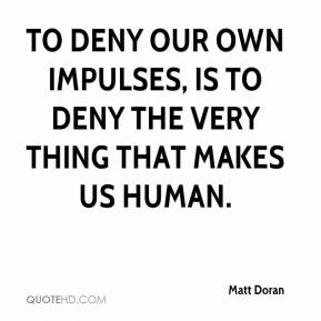 Matt Doran  - To deny our own impulses, is to deny the very thing that makes us human.