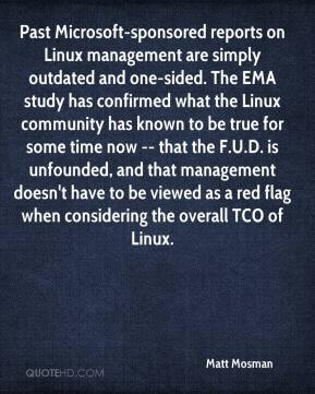 Matt Mosman  - Past Microsoft-sponsored reports on Linux management are simply outdated and one-sided. The EMA study has confirmed what the Linux community has known to be true for some time now -- that the F.U.D. is unfounded, and that management doesn't have to be viewed as a red flag when considering the overall TCO of Linux.