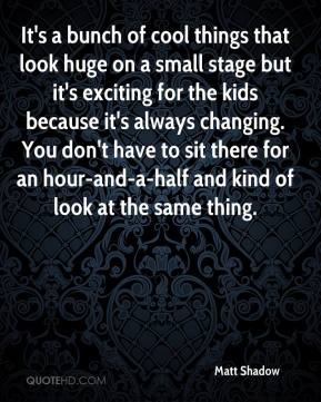 Matt Shadow  - It's a bunch of cool things that look huge on a small stage but it's exciting for the kids because it's always changing. You don't have to sit there for an hour-and-a-half and kind of look at the same thing.