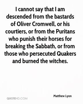 Matthew Lyon  - I cannot say that I am descended from the bastards of Oliver Cromwell, or his courtiers, or from the Puritans who punish their horses for breaking the Sabbath, or from those who persecuted Quakers and burned the witches.