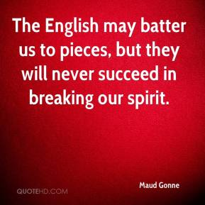 Maud Gonne  - The English may batter us to pieces, but they will never succeed in breaking our spirit.