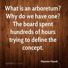 Maureen Paszek  - What is an arboretum? Why do we have one? The board spent hundreds of hours trying to define the concept.