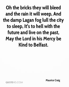 Maurice Craig  - Oh the bricks they will bleed and the rain it will weep, And the damp Lagan fog lull the city to sleep, It's to hell with the future and live on the past, May the Lord in his Mercy be Kind to Belfast.