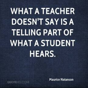 Maurice Natanson  - What a teacher doesn't say is a telling part of what a student hears.