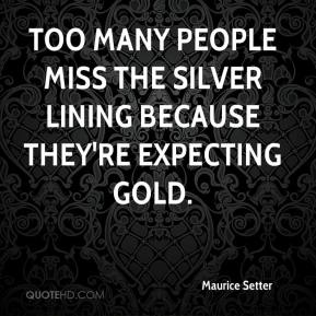 Maurice Setter  - Too many people miss the silver lining because they're expecting gold.