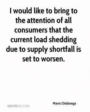 Mavis Chidzonga  - I would like to bring to the attention of all consumers that the current load shedding due to supply shortfall is set to worsen.