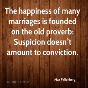 The happiness of many marriages is founded on the old proverb: Suspicion doesn't amount to conviction.