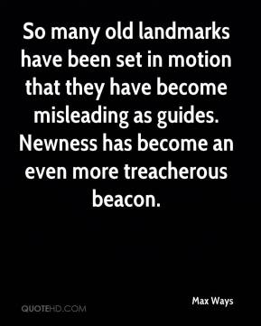 Max Ways  - So many old landmarks have been set in motion that they have become misleading as guides. Newness has become an even more treacherous beacon.
