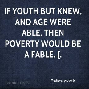Medieval proverb  - If youth but knew, and age were able, Then poverty would be a fable. [.