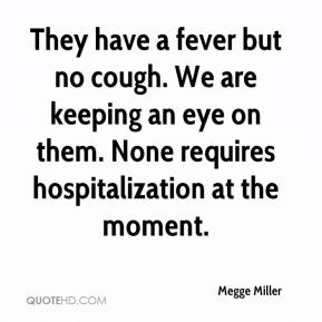Megge Miller  - They have a fever but no cough. We are keeping an eye on them. None requires hospitalization at the moment.