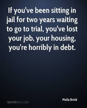 Melia Brink  - If you've been sitting in jail for two years waiting to go to trial, you've lost your job, your housing, you're horribly in debt.