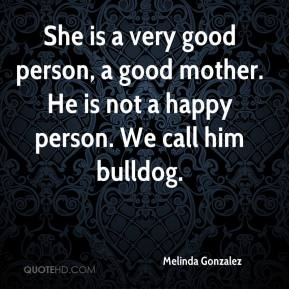 Melinda Gonzalez  - She is a very good person, a good mother. He is not a happy person. We call him bulldog.