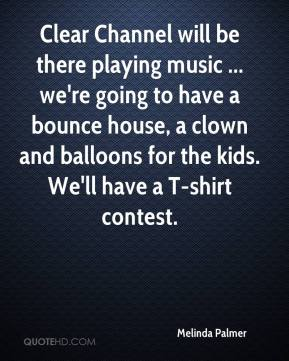 Melinda Palmer  - Clear Channel will be there playing music ... we're going to have a bounce house, a clown and balloons for the kids. We'll have a T-shirt contest.