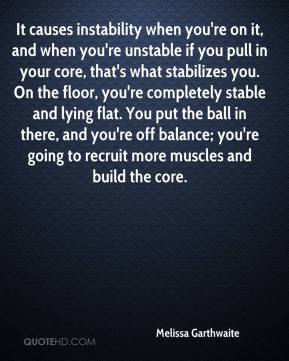 Melissa Garthwaite  - It causes instability when you're on it, and when you're unstable if you pull in your core, that's what stabilizes you. On the floor, you're completely stable and lying flat. You put the ball in there, and you're off balance; you're going to recruit more muscles and build the core.