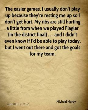 Michael Hardy  - The easier games, I usually don't play up because they're resting me up so I don't get hurt. My ribs are still hurting a little from when we played Flagler (in the district final) . . . and I didn't even know if I'd be able to play today, but I went out there and got the goals for my team.