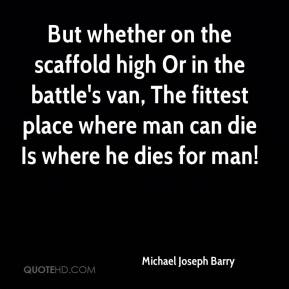 Michael Joseph Barry  - But whether on the scaffold high Or in the battle's van, The fittest place where man can die Is where he dies for man!